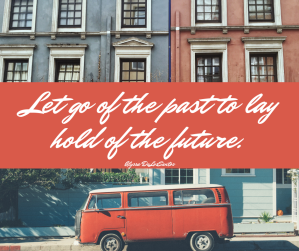 Let go of the past to lay hold of the future.