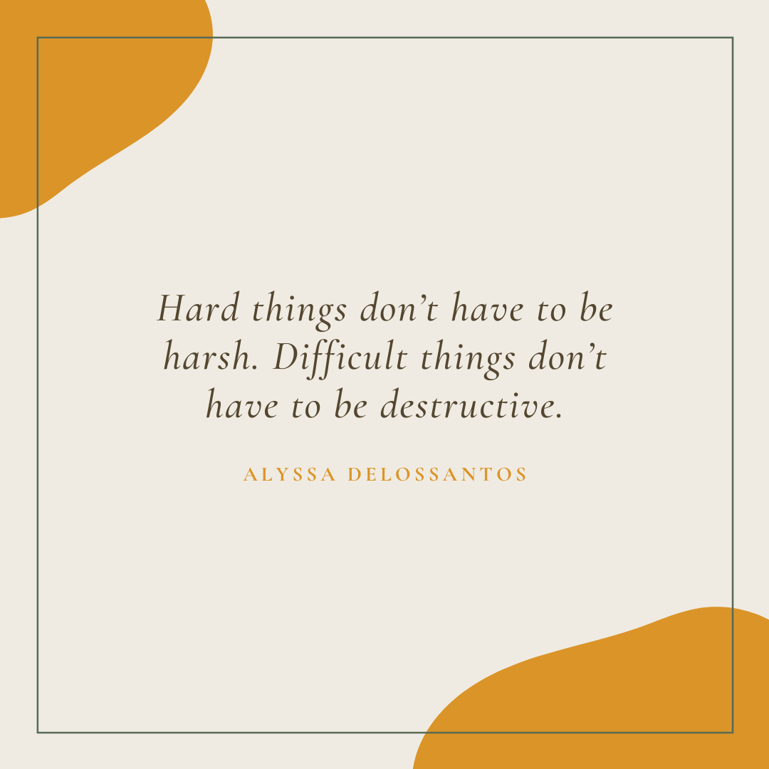 Hard things don't have to be harsh.Difficult things don't have to be destructive.